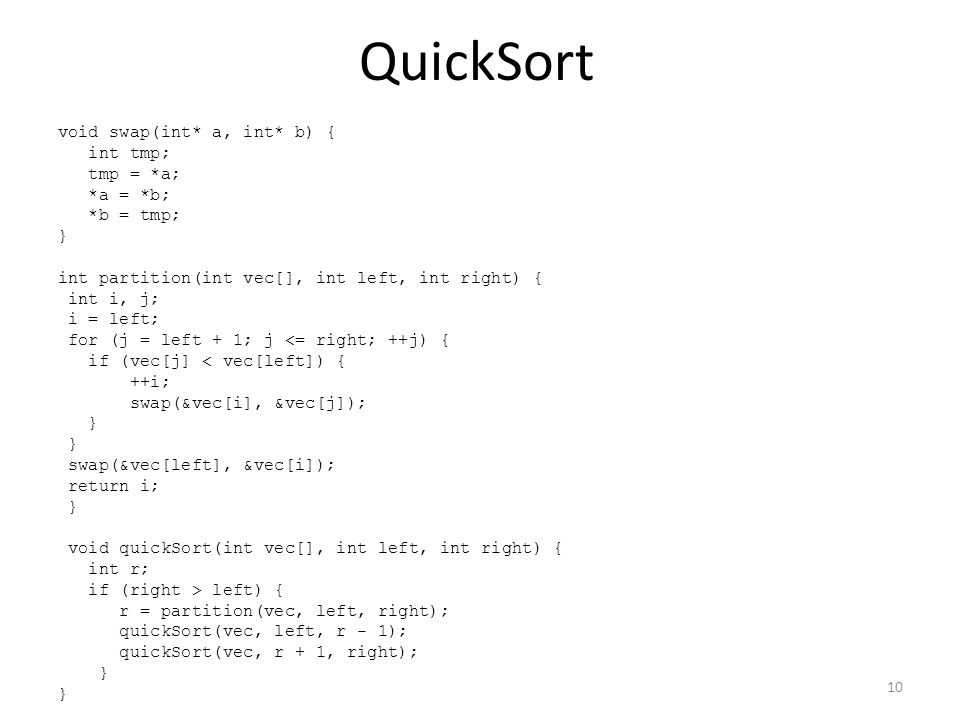 QuickSort void swap(int* a, int* b) { int tmp; tmp = *a; *a = *b; *b = tmp; } int partition(int vec[], int left, int right) { int i, j; i = left; for
