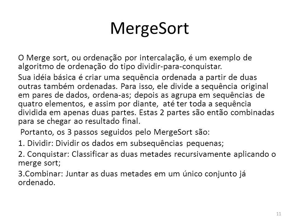 MergeSort O Merge sort, ou ordenação por intercalação, é um exemplo de algoritmo de ordenação do tipo dividir-para-conquistar. Sua idéia básica é cria