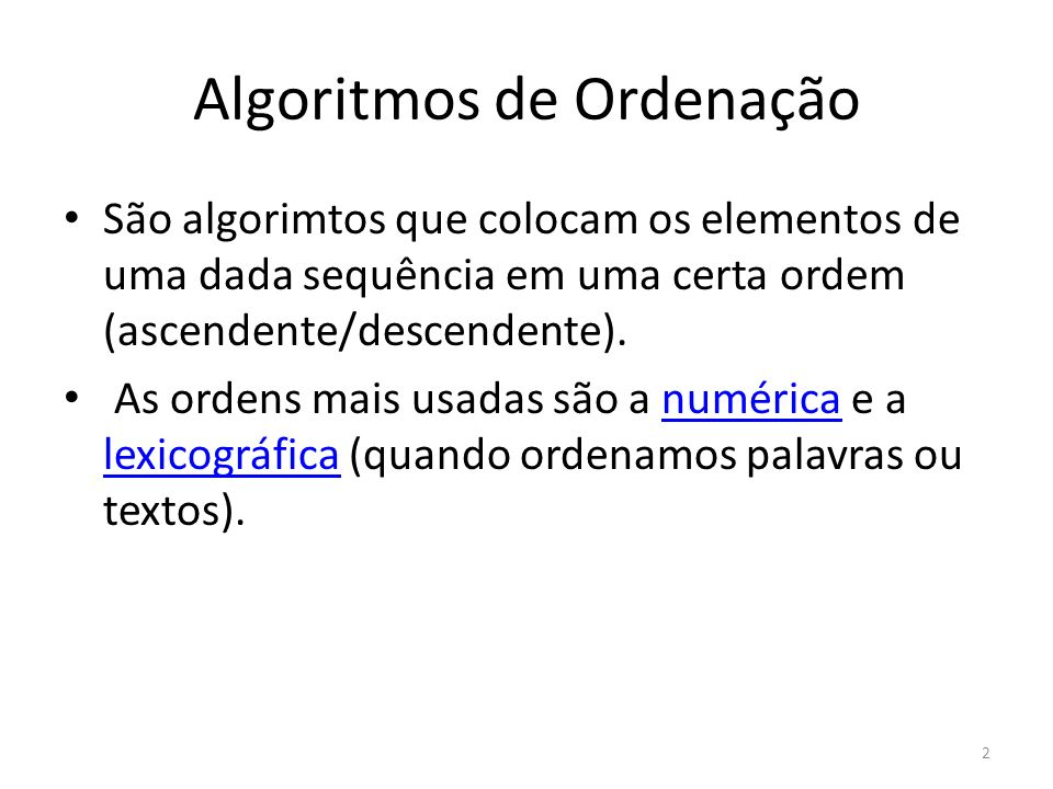 Algoritmos de Ordenação Os tipos de ordenação vão dos mais simples: – Bubble sort (Ordenação por trocas) Bubble sort – Selection sort (Ordenação por seleção) Selection sort – Insertion sort (Ordenação por inserção) Insertion sort Aos mais sofisticados como: – Count sort Count sort – Quick sort Quick sort – Merge sort Merge sort – Heapsort...