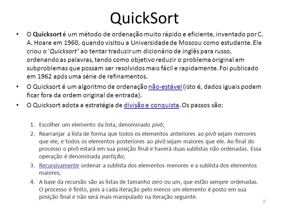 QuickSort void quicksort (int v[], int primeiro, int ultimo) { int i, j, m, aux; i=primeiro; j=ultimo; m=v[(i+j)/2]; do { while (v[i] < m) i++; while (v[j] > m) j--; if (i<=j) { aux=v[i]; v[i]=v[j]; v[j]=aux; i++; j--; } } while (i<=j); if (primeiro<j) quicksort(v,primeiro,j); if (ultimo>i) quicksort(v,i,ultimo); } 9