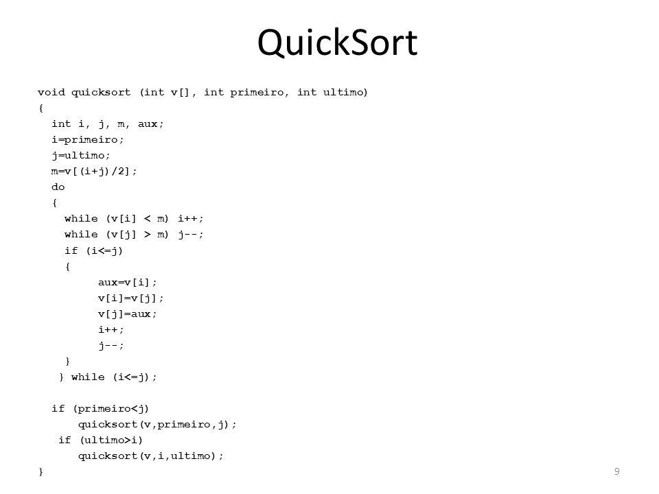 QuickSort void swap(int* a, int* b) { int tmp; tmp = *a; *a = *b; *b = tmp; } int partition(int vec[], int left, int right) { int i, j; i = left; for (j = left + 1; j <= right; ++j) { if (vec[j] < vec[left]) { ++i; swap(&vec[i], &vec[j]); } swap(&vec[left], &vec[i]); return i; } void quickSort(int vec[], int left, int right) { int r; if (right > left) { r = partition(vec, left, right); quickSort(vec, left, r - 1); quickSort(vec, r + 1, right); } 10