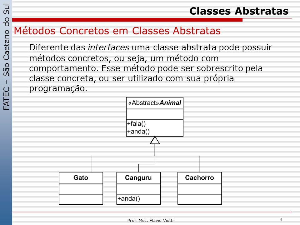 FATEC – São Caetano do Sul 4 Prof. Msc. Flávio Viotti Classes Abstratas Métodos Concretos em Classes Abstratas Diferente das interfaces uma classe abs