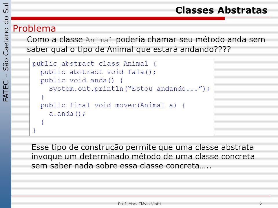 FATEC – São Caetano do Sul 6 Prof. Msc. Flávio Viotti Classes Abstratas Problema Como a classe Animal poderia chamar seu método anda sem saber qual o