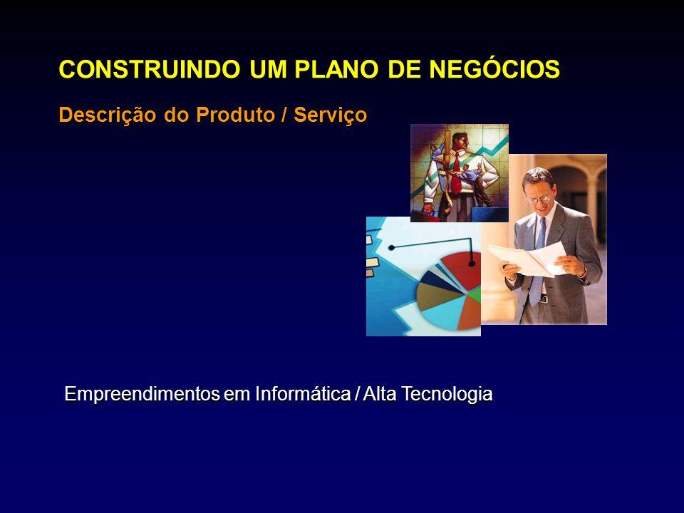 CONSTRUINDO UM PLANO DE NEGÓCIOS Descrição do Produto / Serviço Empreendimentos em Informática / Alta Tecnologia