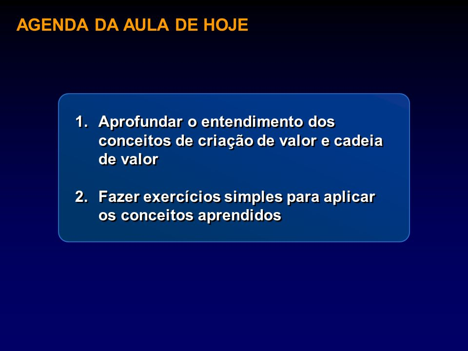 AGENDA DA AULA DE HOJE 1.Aprofundar o entendimento dos conceitos de criação de valor e cadeia de valor 2.Fazer exercícios simples para aplicar os conc