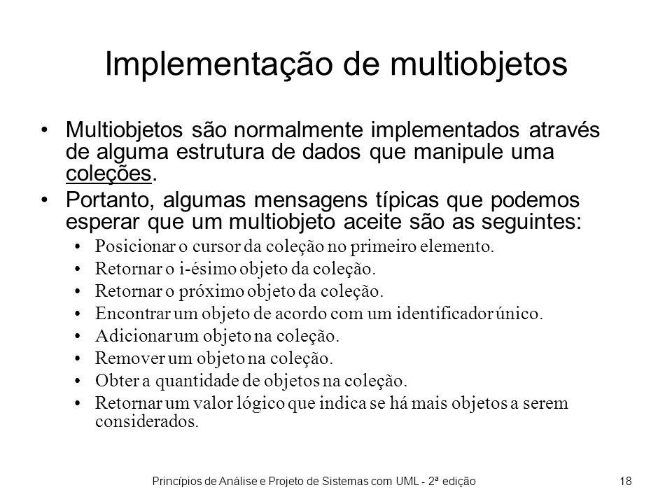 Princípios de Análise e Projeto de Sistemas com UML - 2ª edição19 Implementação de multiobjetos (cont) public interface List extends Collection { E get(int index); E set(int index, E element); boolean add(E element); void add(int index, E element); E remove(int index); abstract boolean addAll(int index, Collection c); int indexOf(Object o); int lastIndexOf(Object o); ListIterator listIterator(); ListIterator listIterator(int index); List subList(int from, int to); } A interface List da linguagem Java apresenta operações típicas de um multiobjeto.