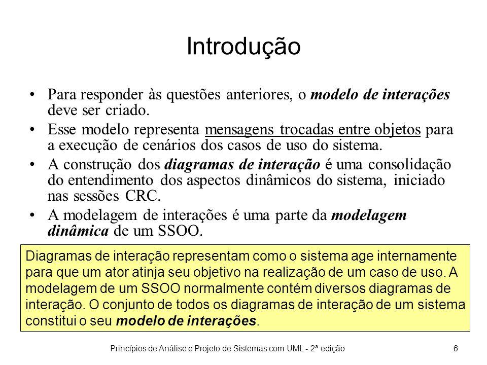 Princípios de Análise e Projeto de Sistemas com UML - 2ª edição7 Introdução Os objetivos da construção do modelo de interação são: 1.Obter informações adicionais para completar e aprimorar outros modelos (principalmente o modelo de classes) Quais as operações de uma classe.