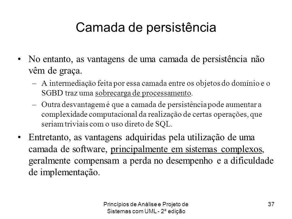 Princípios de Análise e Projeto de Sistemas com UML - 2ª edição 37 Camada de persistência No entanto, as vantagens de uma camada de persistência não v