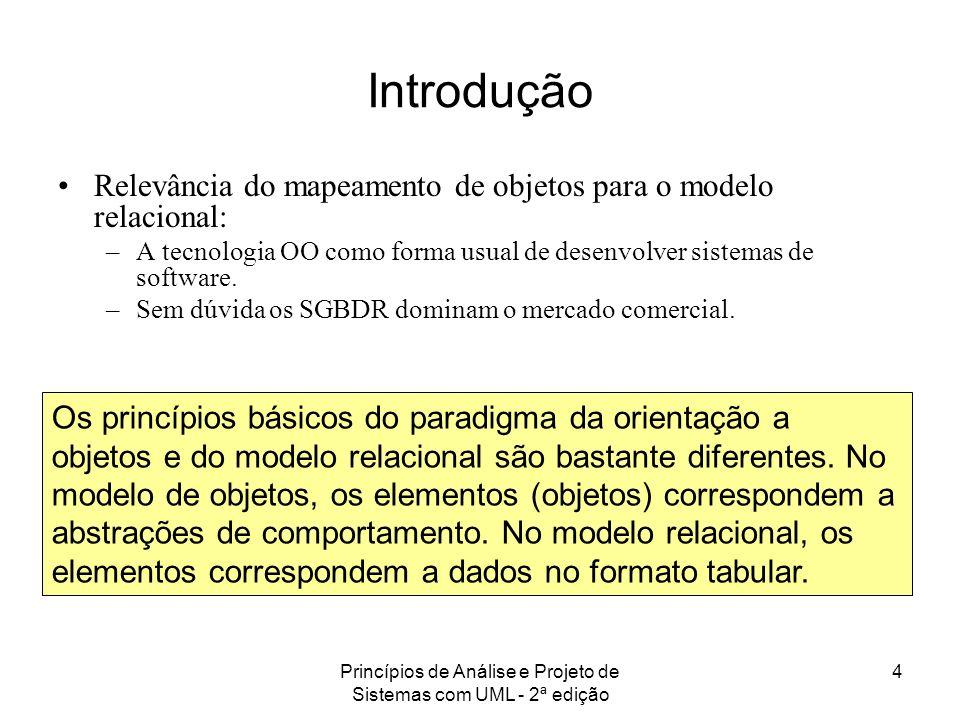 Princípios de Análise e Projeto de Sistemas com UML - 2ª edição 4 Introdução Relevância do mapeamento de objetos para o modelo relacional: –A tecnolog
