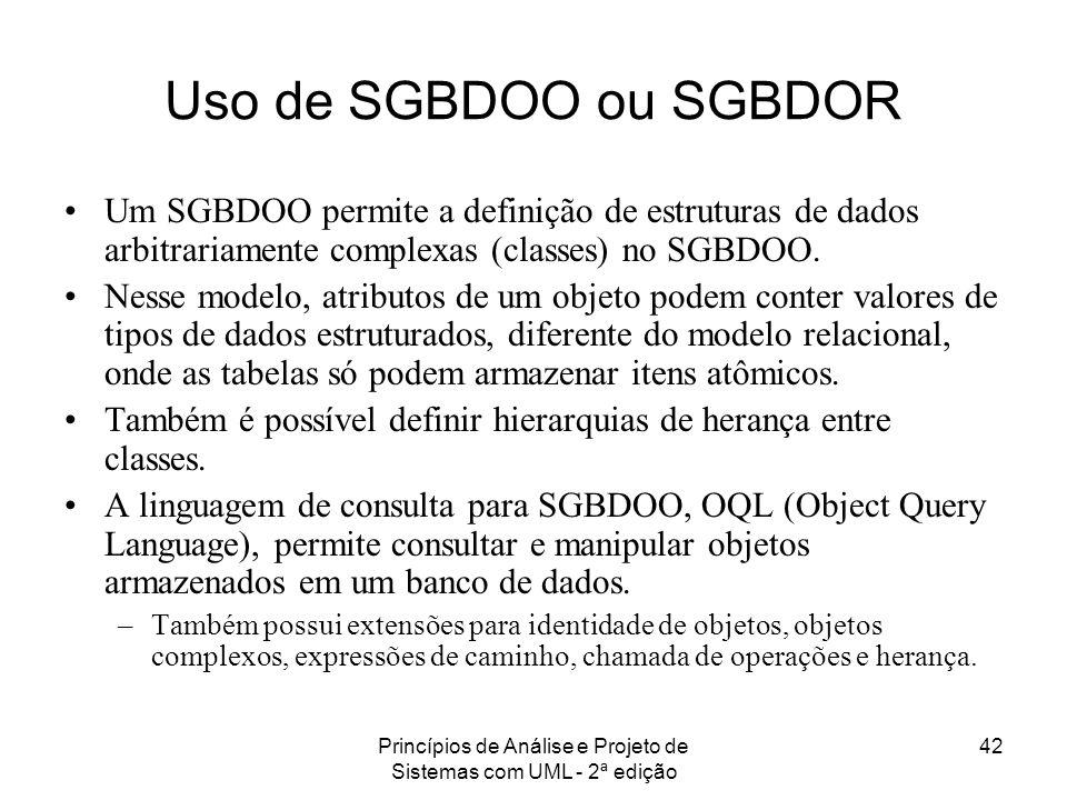 Princípios de Análise e Projeto de Sistemas com UML - 2ª edição 42 Uso de SGBDOO ou SGBDOR Um SGBDOO permite a definição de estruturas de dados arbitr