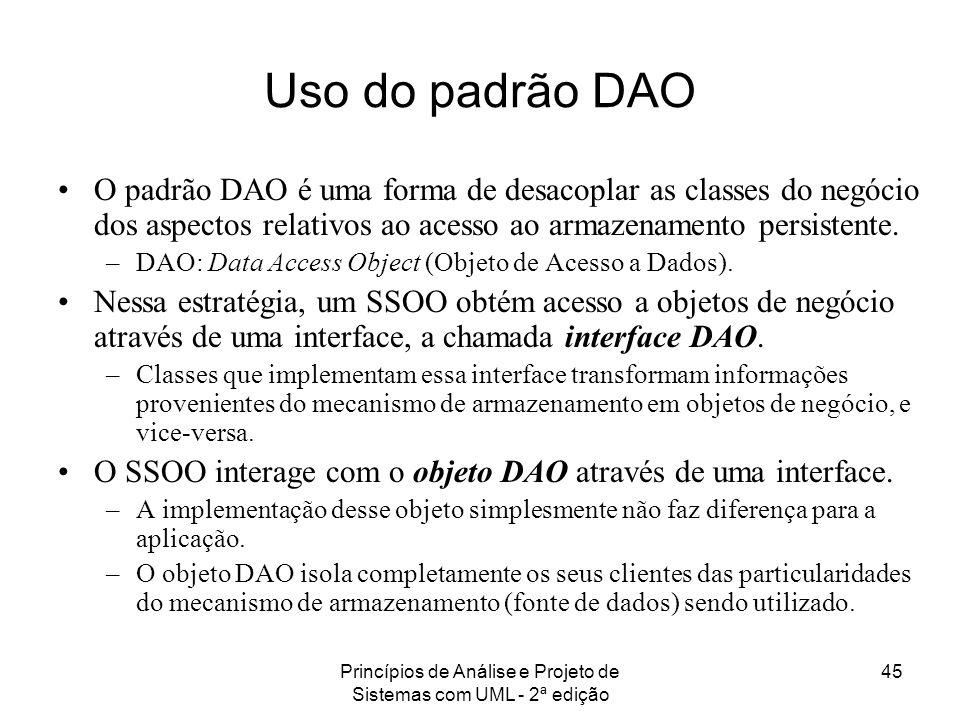 Princípios de Análise e Projeto de Sistemas com UML - 2ª edição 45 Uso do padrão DAO O padrão DAO é uma forma de desacoplar as classes do negócio dos