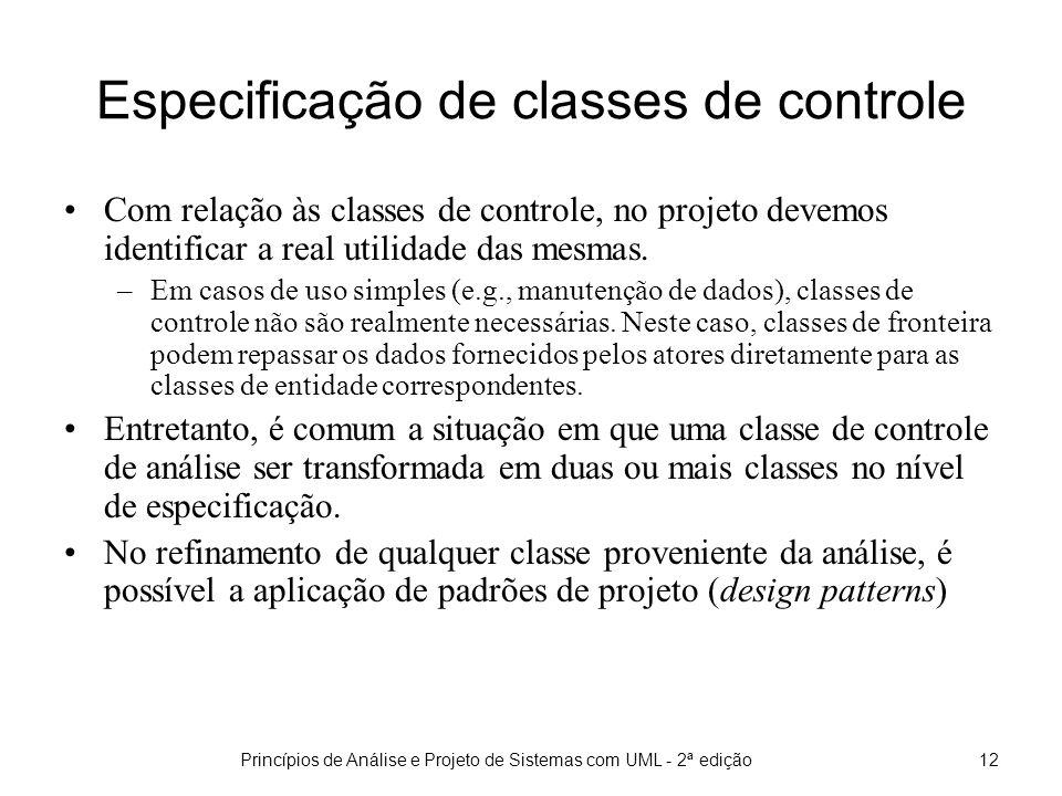 Princípios de Análise e Projeto de Sistemas com UML - 2ª edição12 Especificação de classes de controle Com relação às classes de controle, no projeto devemos identificar a real utilidade das mesmas.