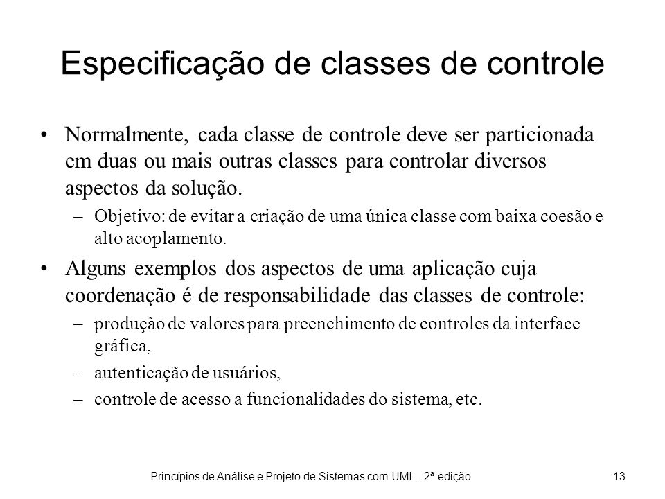Princípios de Análise e Projeto de Sistemas com UML - 2ª edição13 Especificação de classes de controle Normalmente, cada classe de controle deve ser particionada em duas ou mais outras classes para controlar diversos aspectos da solução.