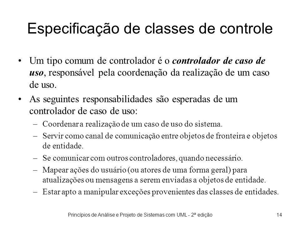 Princípios de Análise e Projeto de Sistemas com UML - 2ª edição14 Especificação de classes de controle Um tipo comum de controlador é o controlador de caso de uso, responsável pela coordenação da realização de um caso de uso.