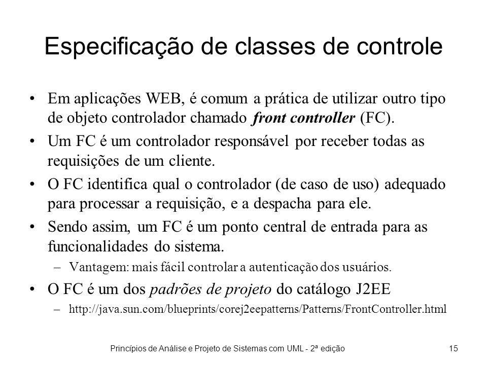 Princípios de Análise e Projeto de Sistemas com UML - 2ª edição15 Especificação de classes de controle Em aplicações WEB, é comum a prática de utilizar outro tipo de objeto controlador chamado front controller (FC).