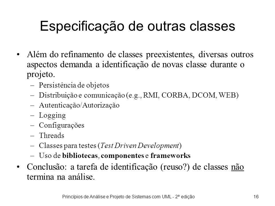 Princípios de Análise e Projeto de Sistemas com UML - 2ª edição16 Especificação de outras classes Além do refinamento de classes preexistentes, diversas outros aspectos demanda a identificação de novas classe durante o projeto.