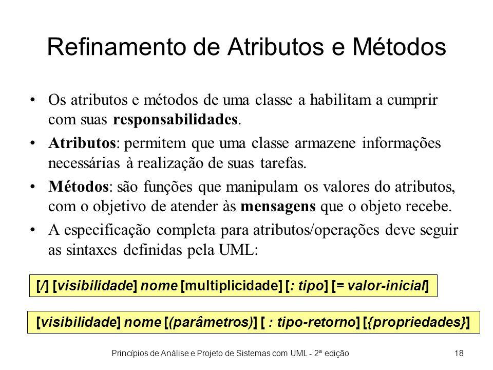 Princípios de Análise e Projeto de Sistemas com UML - 2ª edição18 Refinamento de Atributos e Métodos Os atributos e métodos de uma classe a habilitam a cumprir com suas responsabilidades.
