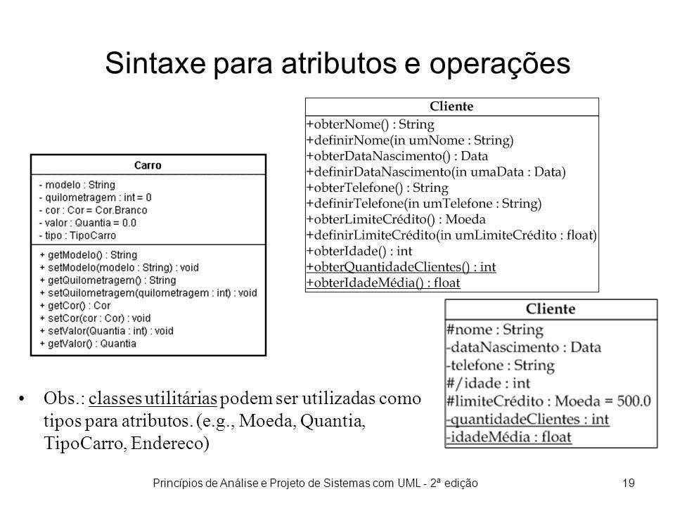 Princípios de Análise e Projeto de Sistemas com UML - 2ª edição19 Sintaxe para atributos e operações Obs.: classes utilitárias podem ser utilizadas como tipos para atributos.