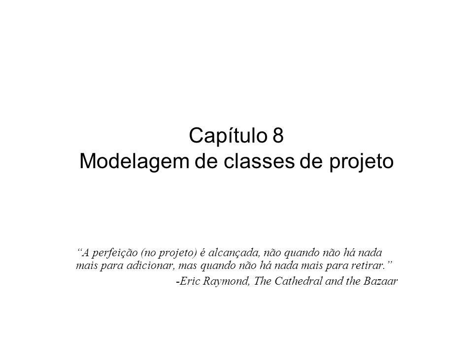 Capítulo 8 Modelagem de classes de projeto A perfeição (no projeto) é alcançada, não quando não há nada mais para adicionar, mas quando não há nada mais para retirar.