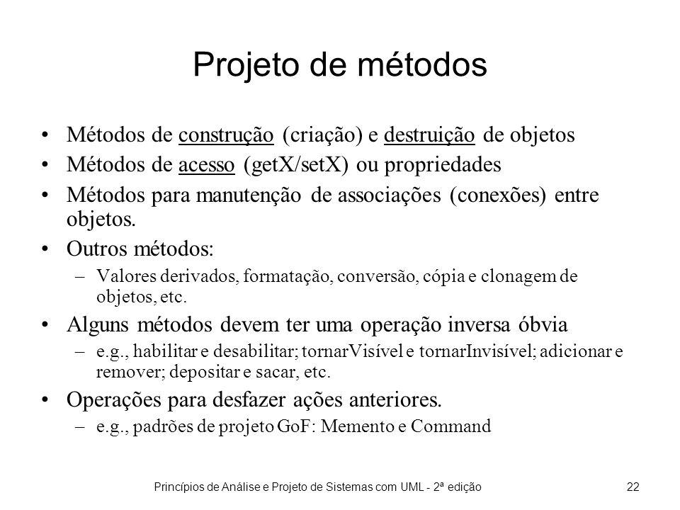 Princípios de Análise e Projeto de Sistemas com UML - 2ª edição22 Projeto de métodos Métodos de construção (criação) e destruição de objetos Métodos de acesso (getX/setX) ou propriedades Métodos para manutenção de associações (conexões) entre objetos.