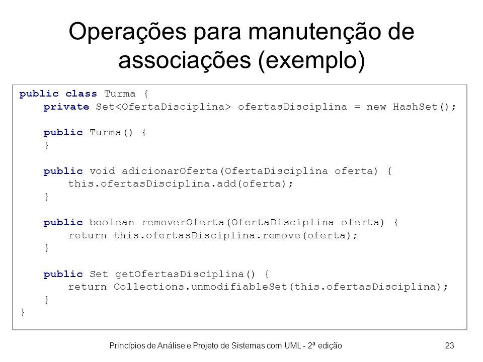 Princípios de Análise e Projeto de Sistemas com UML - 2ª edição23 Operações para manutenção de associações (exemplo) public class Turma { private Set ofertasDisciplina = new HashSet(); public Turma() { } public void adicionarOferta(OfertaDisciplina oferta) { this.ofertasDisciplina.add(oferta); } public boolean removerOferta(OfertaDisciplina oferta) { return this.ofertasDisciplina.remove(oferta); } public Set getOfertasDisciplina() { return Collections.unmodifiableSet(this.ofertasDisciplina); }
