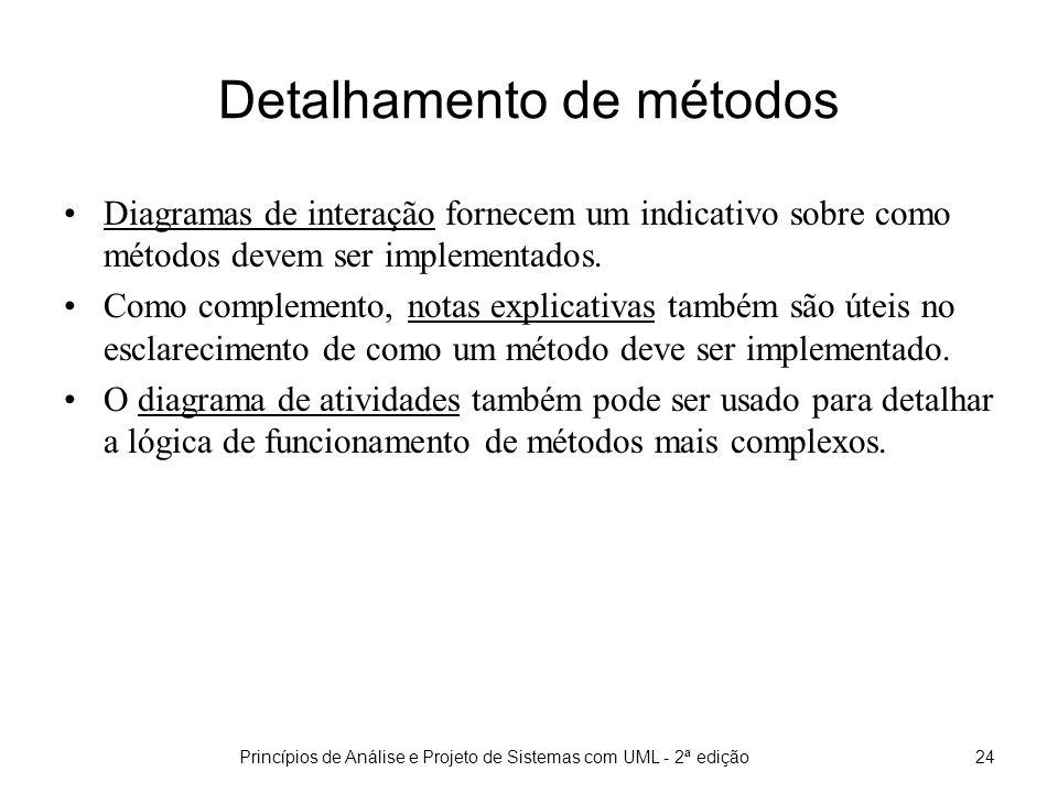 Princípios de Análise e Projeto de Sistemas com UML - 2ª edição24 Detalhamento de métodos Diagramas de interação fornecem um indicativo sobre como métodos devem ser implementados.