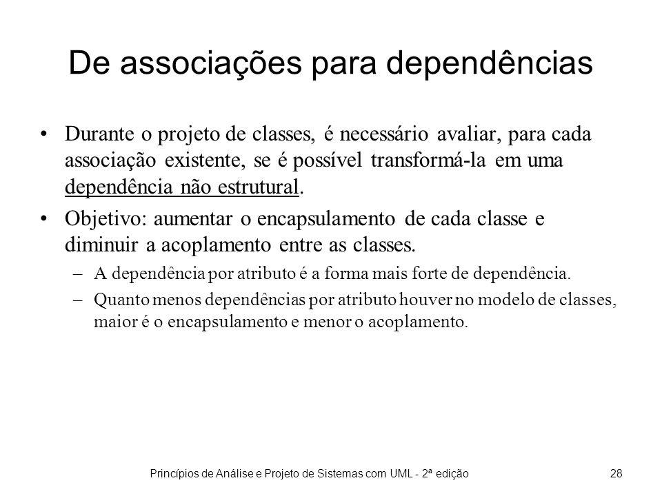 Princípios de Análise e Projeto de Sistemas com UML - 2ª edição28 De associações para dependências Durante o projeto de classes, é necessário avaliar, para cada associação existente, se é possível transformá-la em uma dependência não estrutural.