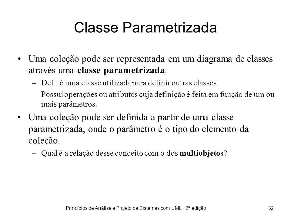 Princípios de Análise e Projeto de Sistemas com UML - 2ª edição32 Classe Parametrizada Uma coleção pode ser representada em um diagrama de classes através uma classe parametrizada.