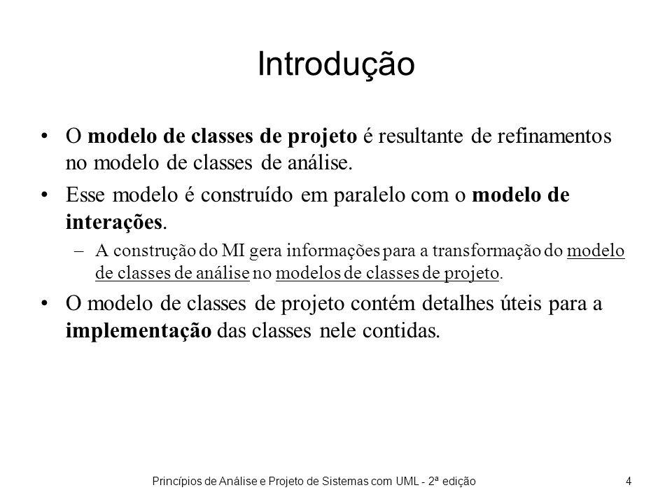 Princípios de Análise e Projeto de Sistemas com UML - 2ª edição4 Introdução O modelo de classes de projeto é resultante de refinamentos no modelo de classes de análise.