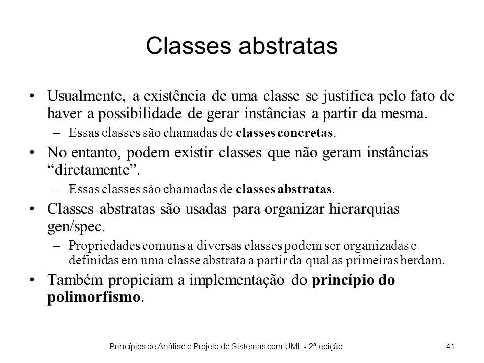 Princípios de Análise e Projeto de Sistemas com UML - 2ª edição41 Classes abstratas Usualmente, a existência de uma classe se justifica pelo fato de haver a possibilidade de gerar instâncias a partir da mesma.