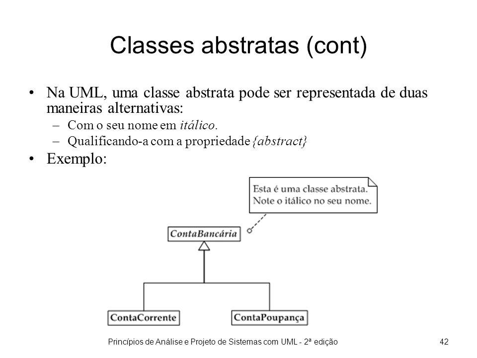 Princípios de Análise e Projeto de Sistemas com UML - 2ª edição42 Classes abstratas (cont) Na UML, uma classe abstrata pode ser representada de duas maneiras alternativas: –Com o seu nome em itálico.