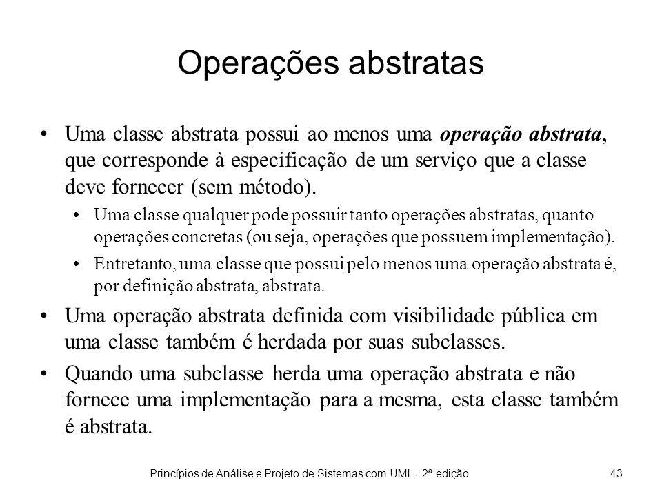 Princípios de Análise e Projeto de Sistemas com UML - 2ª edição43 Operações abstratas Uma classe abstrata possui ao menos uma operação abstrata, que corresponde à especificação de um serviço que a classe deve fornecer (sem método).