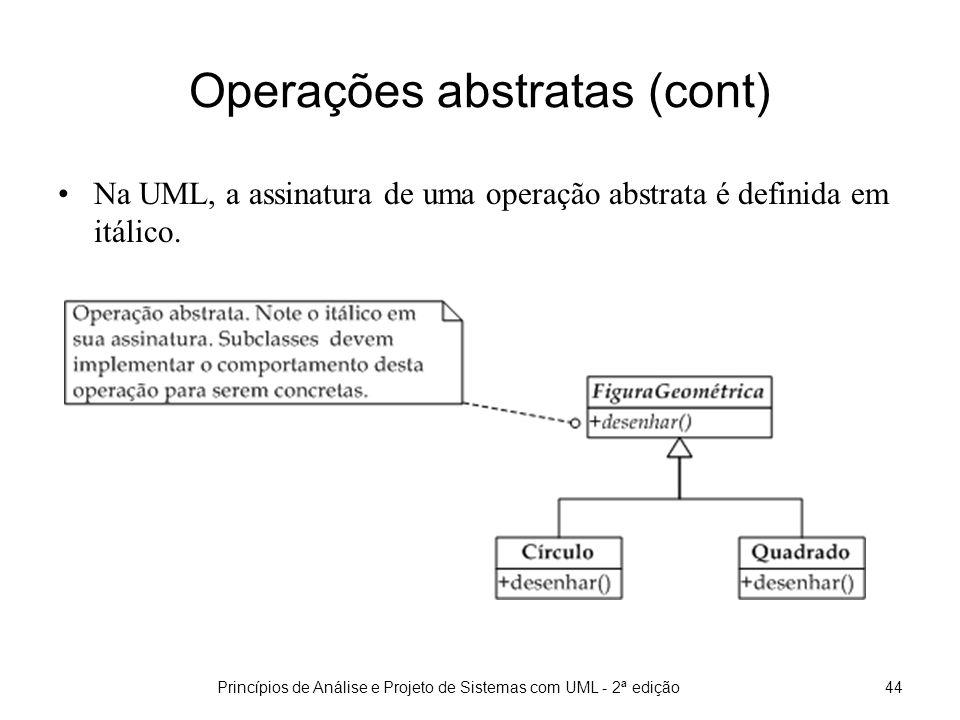 Princípios de Análise e Projeto de Sistemas com UML - 2ª edição44 Operações abstratas (cont) Na UML, a assinatura de uma operação abstrata é definida em itálico.