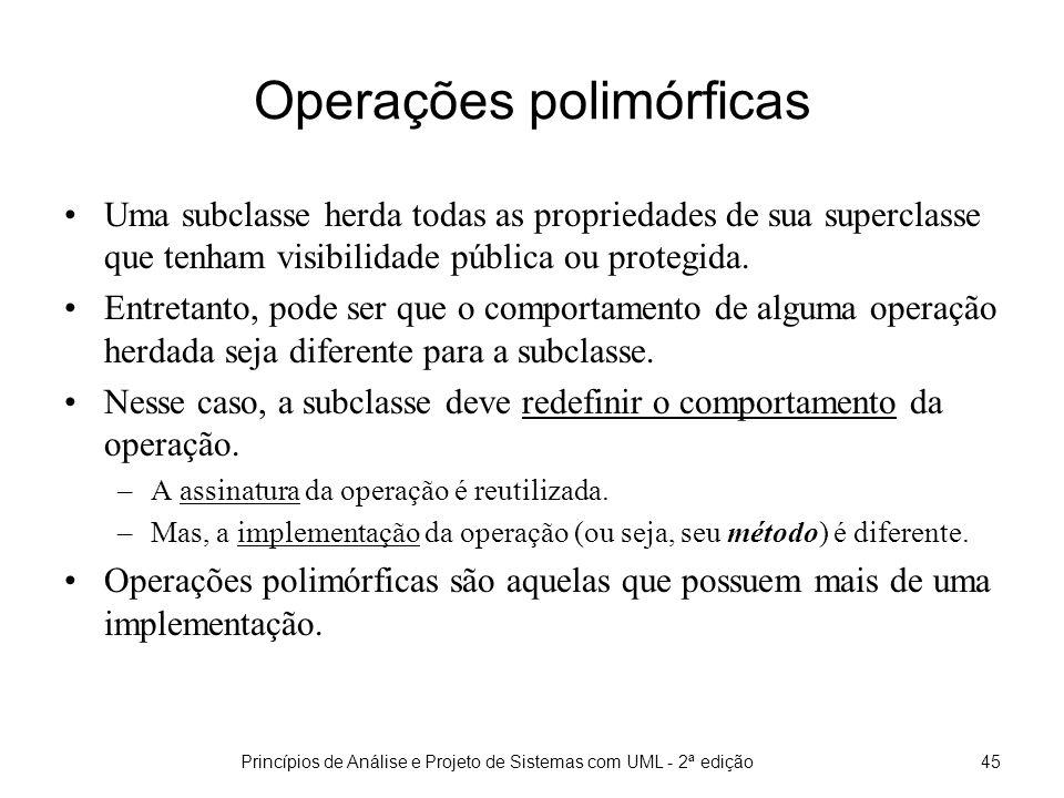 Princípios de Análise e Projeto de Sistemas com UML - 2ª edição45 Operações polimórficas Uma subclasse herda todas as propriedades de sua superclasse que tenham visibilidade pública ou protegida.
