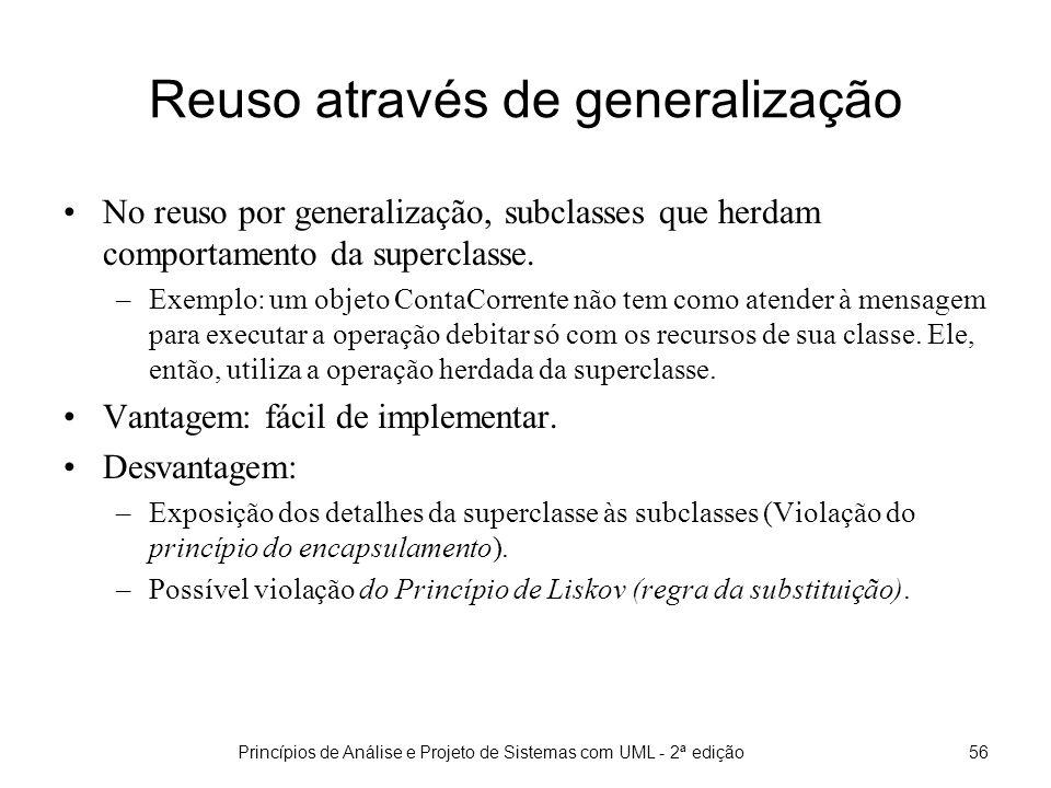 Princípios de Análise e Projeto de Sistemas com UML - 2ª edição56 Reuso através de generalização No reuso por generalização, subclasses que herdam comportamento da superclasse.
