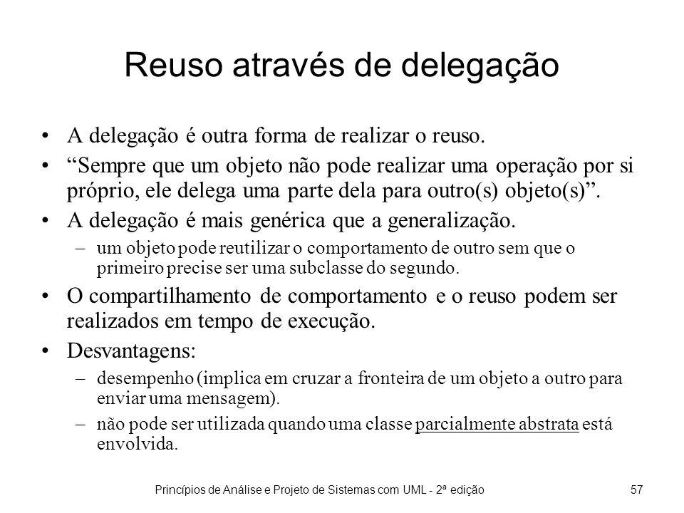 Princípios de Análise e Projeto de Sistemas com UML - 2ª edição57 Reuso através de delegação A delegação é outra forma de realizar o reuso.