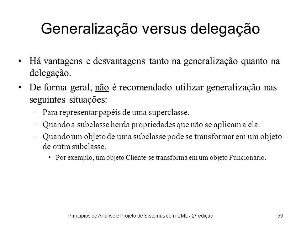 Princípios de Análise e Projeto de Sistemas com UML - 2ª edição59 Generalização versus delegação Há vantagens e desvantagens tanto na generalização quanto na delegação.