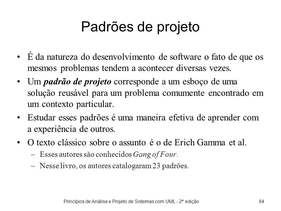 Princípios de Análise e Projeto de Sistemas com UML - 2ª edição64 Padrões de projeto É da natureza do desenvolvimento de software o fato de que os mesmos problemas tendem a acontecer diversas vezes.