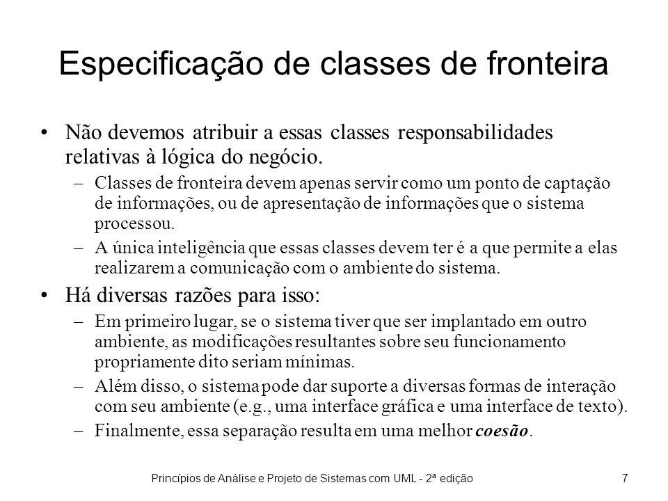 Princípios de Análise e Projeto de Sistemas com UML - 2ª edição7 Especificação de classes de fronteira Não devemos atribuir a essas classes responsabilidades relativas à lógica do negócio.