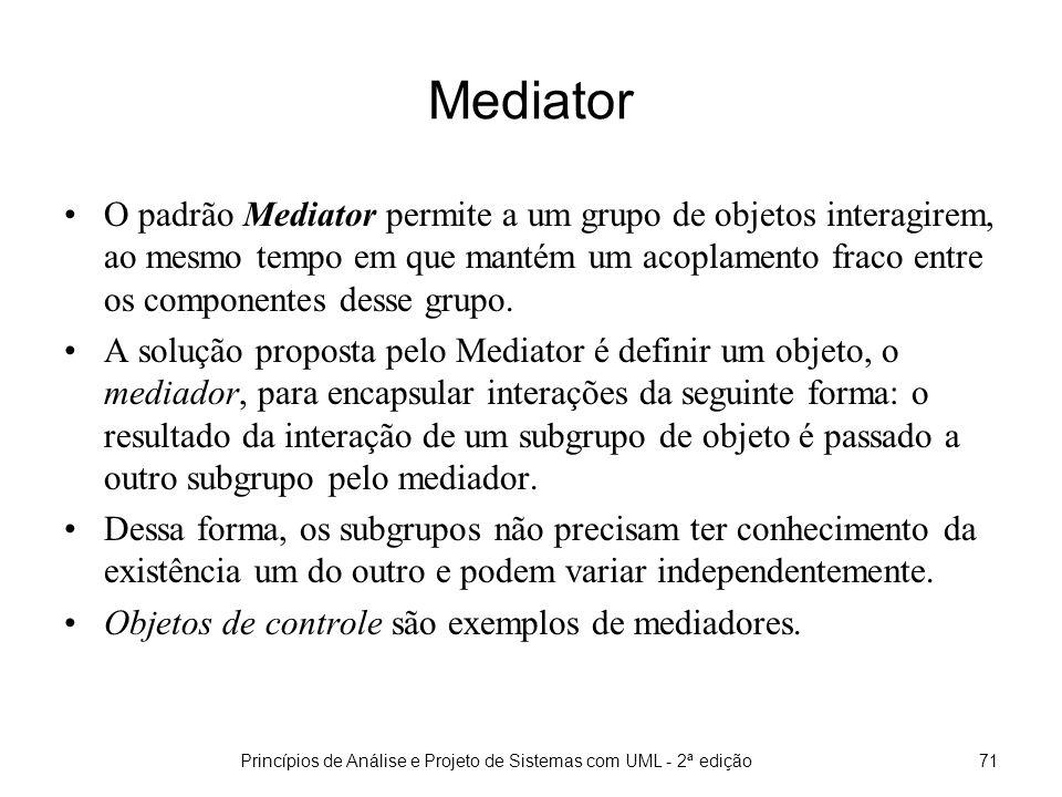 Princípios de Análise e Projeto de Sistemas com UML - 2ª edição71 Mediator O padrão Mediator permite a um grupo de objetos interagirem, ao mesmo tempo em que mantém um acoplamento fraco entre os componentes desse grupo.
