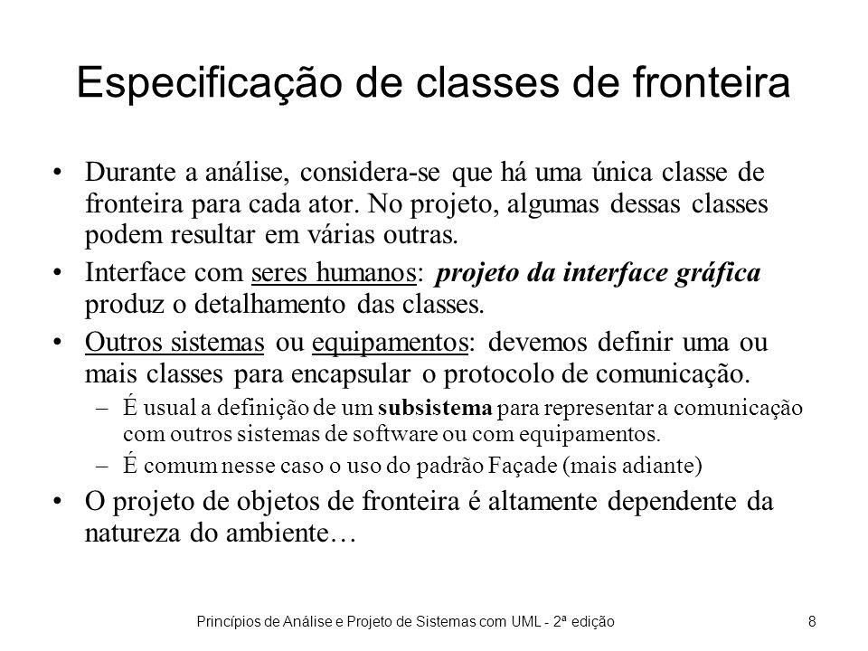 Princípios de Análise e Projeto de Sistemas com UML - 2ª edição8 Especificação de classes de fronteira Durante a análise, considera-se que há uma única classe de fronteira para cada ator.