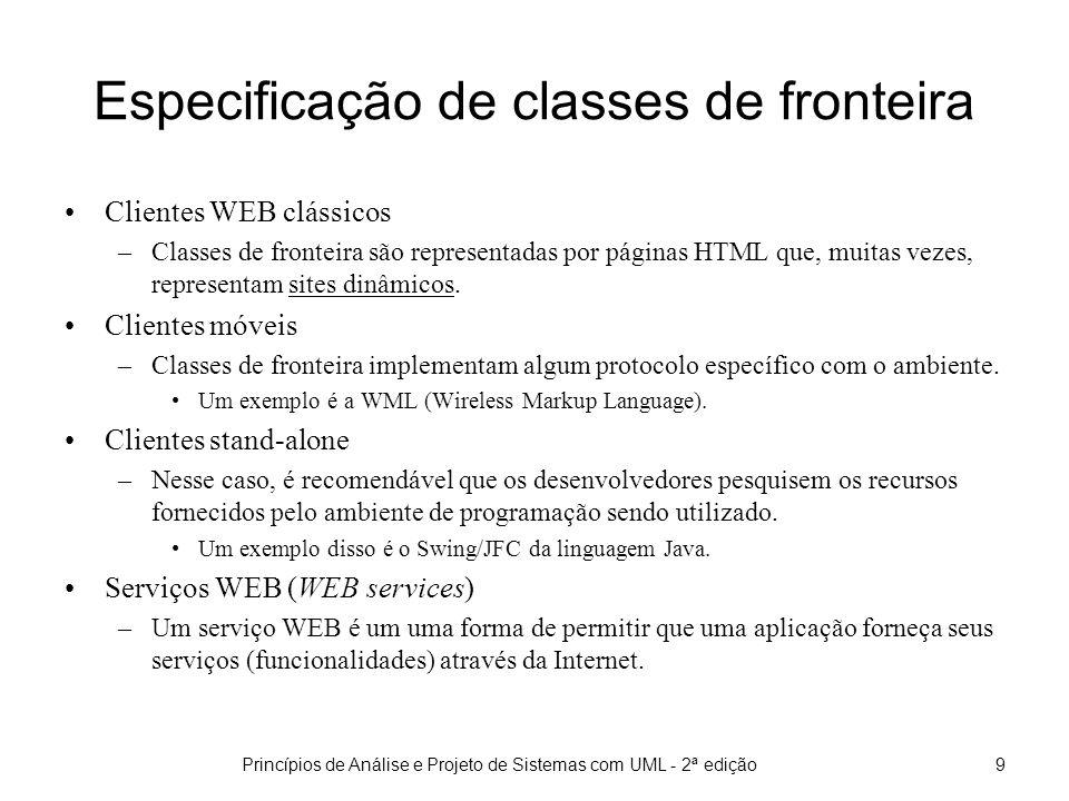 Princípios de Análise e Projeto de Sistemas com UML - 2ª edição9 Especificação de classes de fronteira Clientes WEB clássicos –Classes de fronteira são representadas por páginas HTML que, muitas vezes, representam sites dinâmicos.