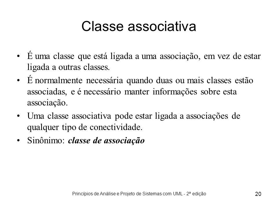 Princípios de Análise e Projeto de Sistemas com UML - 2ª edição 20 Classe associativa É uma classe que está ligada a uma associação, em vez de estar l