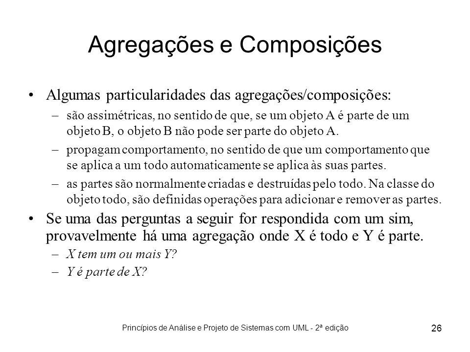 Princípios de Análise e Projeto de Sistemas com UML - 2ª edição 26 Agregações e Composições Algumas particularidades das agregações/composições: –são