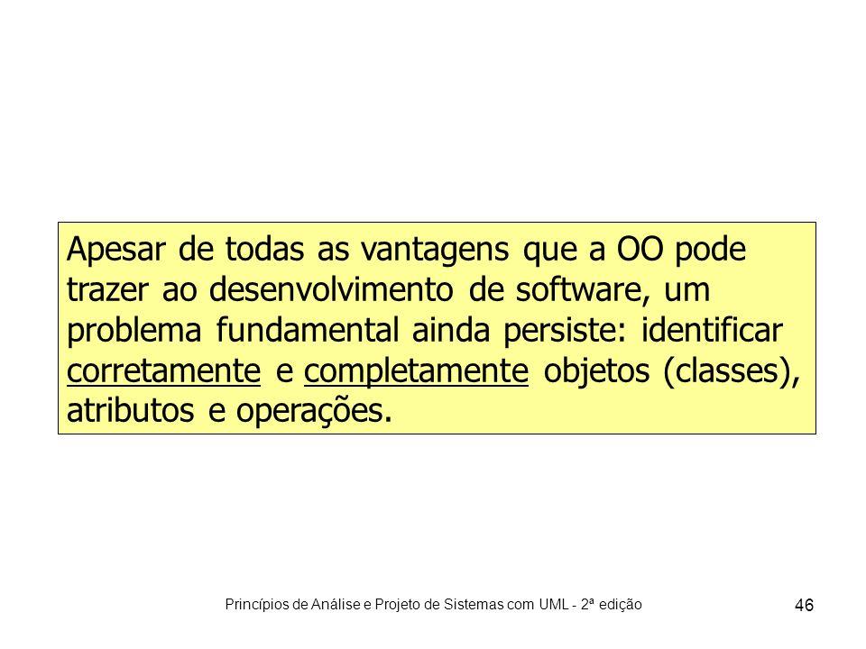 Princípios de Análise e Projeto de Sistemas com UML - 2ª edição 46 Apesar de todas as vantagens que a OO pode trazer ao desenvolvimento de software, u