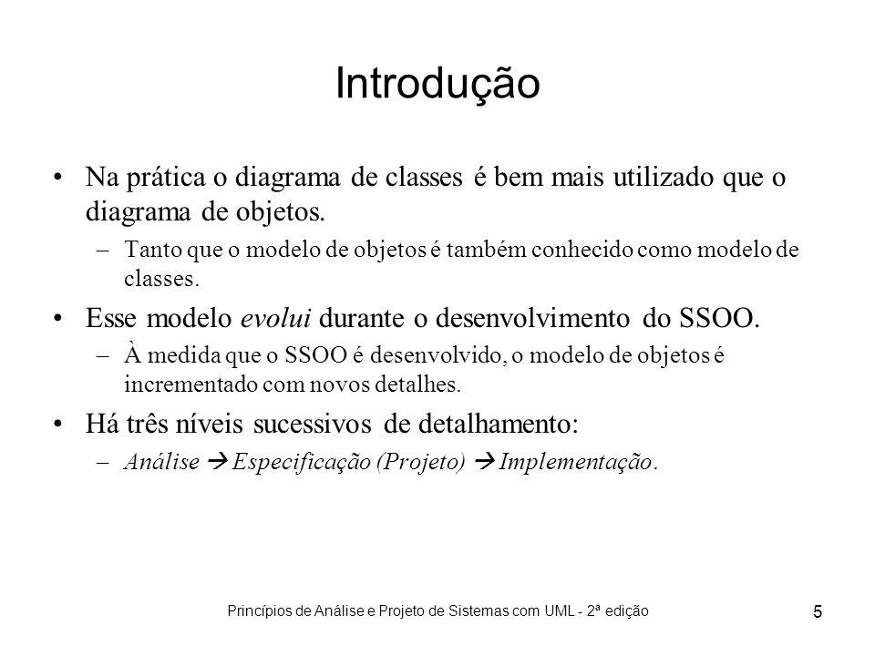 Princípios de Análise e Projeto de Sistemas com UML - 2ª edição 5 Na prática o diagrama de classes é bem mais utilizado que o diagrama de objetos. –Ta