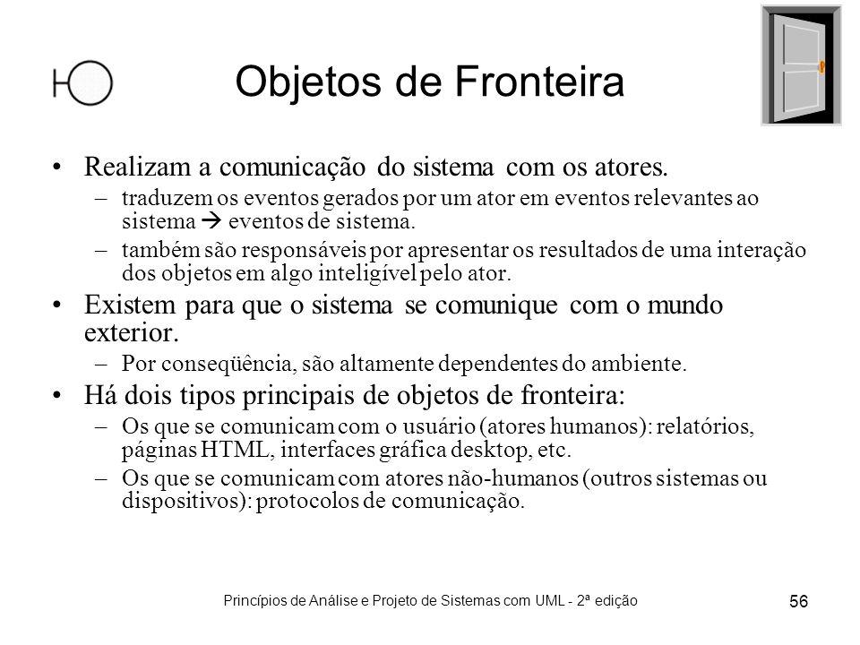 Princípios de Análise e Projeto de Sistemas com UML - 2ª edição 56 Objetos de Fronteira Realizam a comunicação do sistema com os atores. –traduzem os