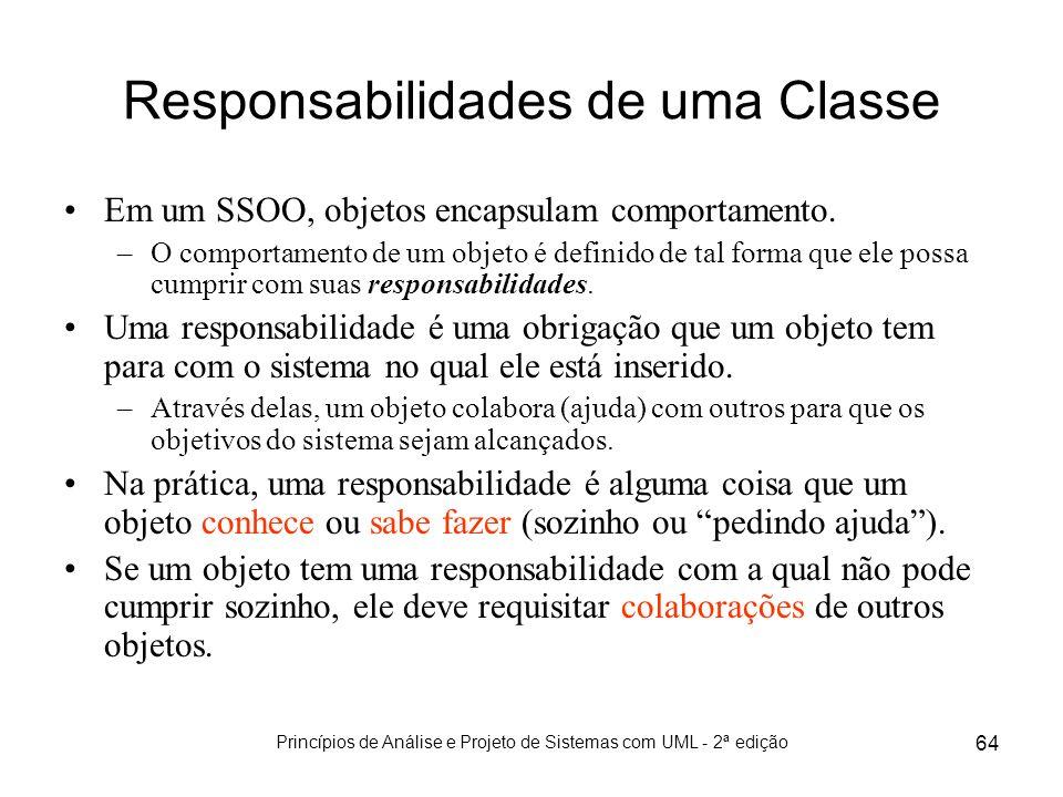 Princípios de Análise e Projeto de Sistemas com UML - 2ª edição 64 Responsabilidades de uma Classe Em um SSOO, objetos encapsulam comportamento. –O co