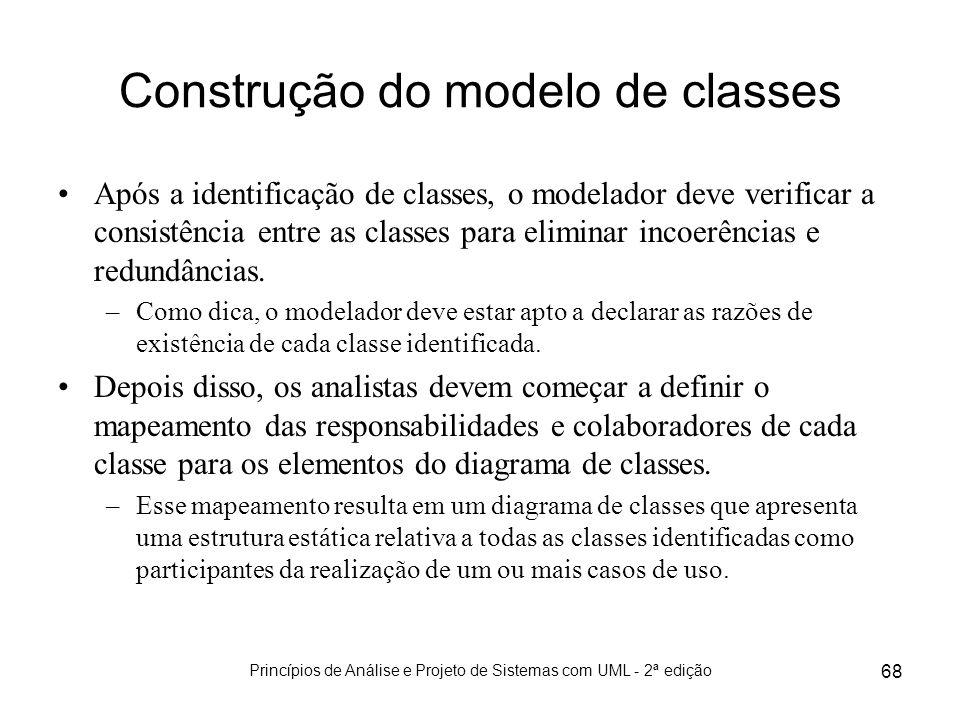 Princípios de Análise e Projeto de Sistemas com UML - 2ª edição 68 Construção do modelo de classes Após a identificação de classes, o modelador deve v