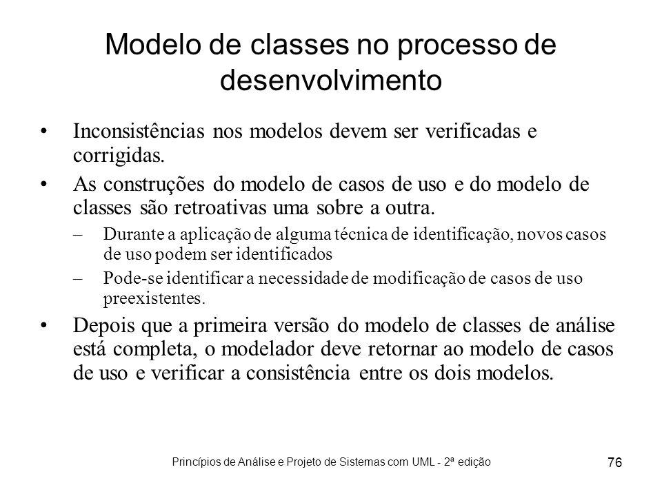 Princípios de Análise e Projeto de Sistemas com UML - 2ª edição 76 Modelo de classes no processo de desenvolvimento Inconsistências nos modelos devem